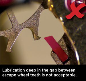 Lubrication deep in the gap between escape wheel teeth is not acceptable.